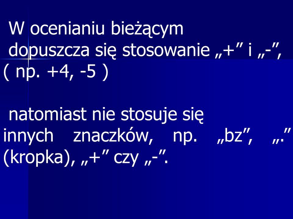 """W ocenianiu bieżącym dopuszcza się stosowanie """"+ i """"- , ( np. +4, -5 ) natomiast nie stosuje się."""