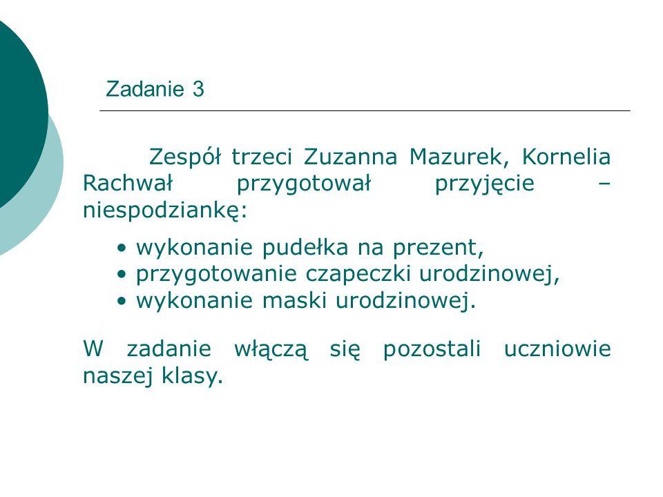 Zadanie 3 Zespół trzeci Zuzanna Mazurek, Kornelia Rachwał przygotował przyjęcie – niespodziankę: wykonanie pudełka na prezent,