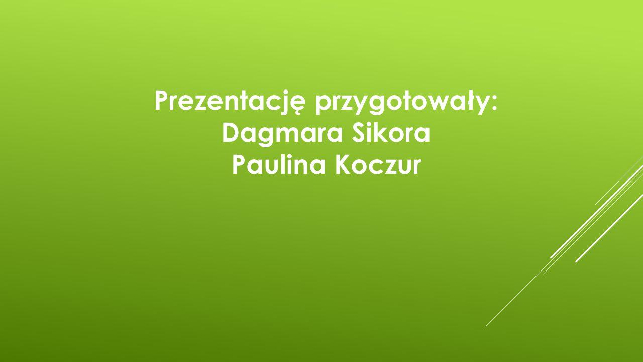 Prezentację przygotowały: Dagmara Sikora Paulina Koczur