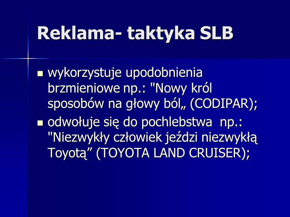 """Reklama- taktyka SLB wykorzystuje upodobnienia brzmieniowe np.: Nowy król sposobów na głowy ból"""" (CODIPAR);"""