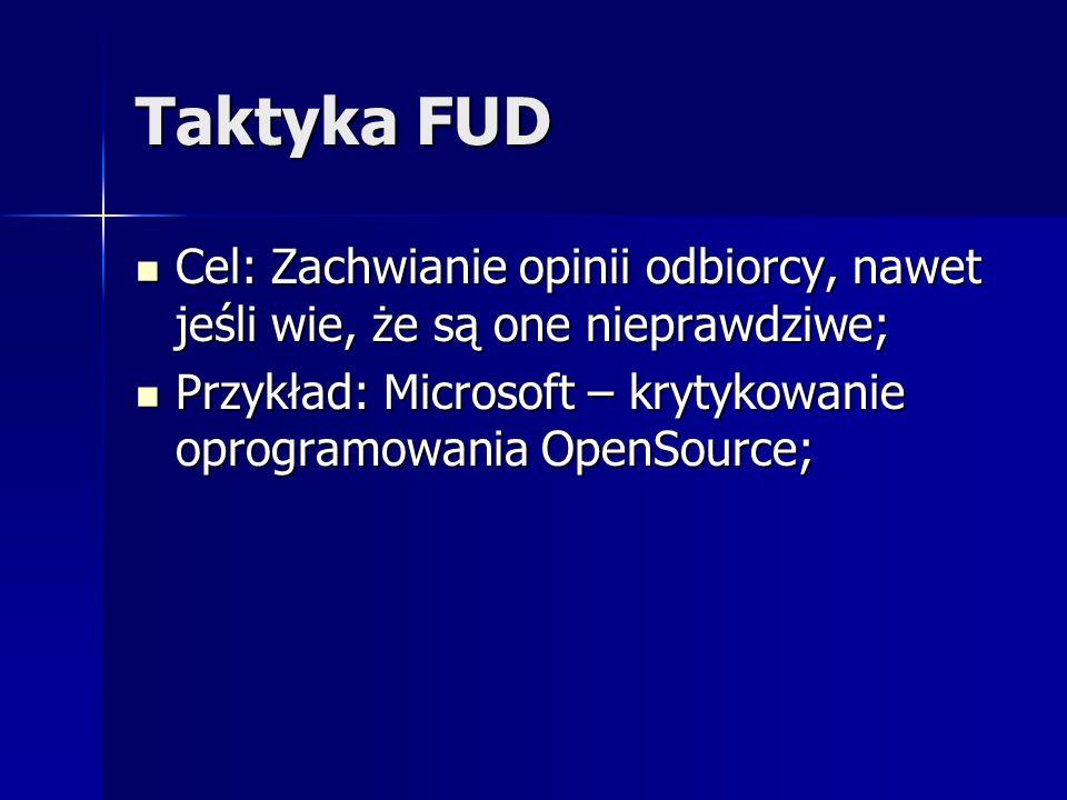 Taktyka FUD Cel: Zachwianie opinii odbiorcy, nawet jeśli wie, że są one nieprawdziwe; Przykład: Microsoft – krytykowanie oprogramowania OpenSource;