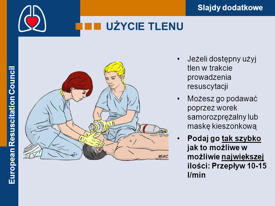 UŻYCIE TLENU Jeżeli dostępny użyj tlen w trakcie prowadzenia resuscytacji. Możesz go podawać poprzez worek samorozprężalny lub maskę kieszonkową.