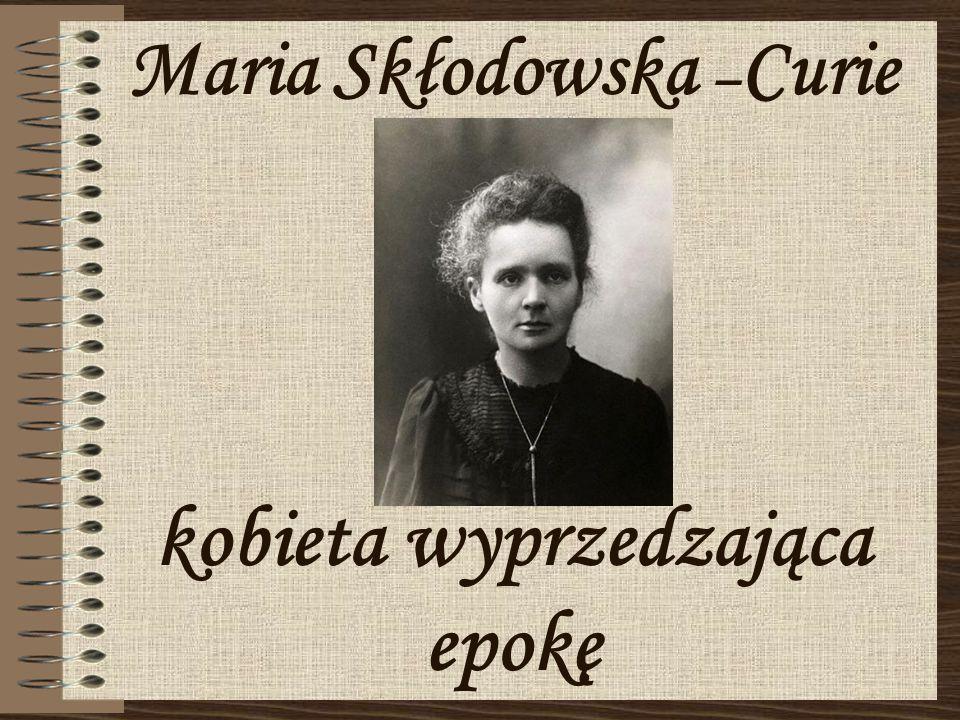 Maria Skłodowska –Curie kobieta wyprzedzająca epokę