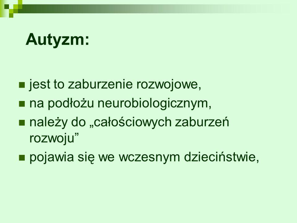 """Autyzm: jest to zaburzenie rozwojowe, na podłożu neurobiologicznym, należy do """"całościowych zaburzeń rozwoju"""