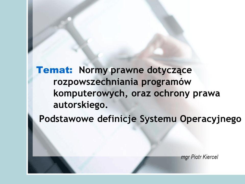 Temat: Normy prawne dotyczące rozpowszechniania programów komputerowych, oraz ochrony prawa autorskiego. Podstawowe definicje Systemu Operacyjnego .