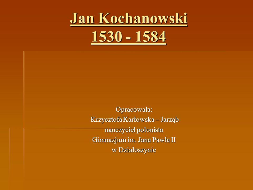 Jan Kochanowski 1530 - 1584 Opracowała: Krzysztofa Karłowska – Jarząb