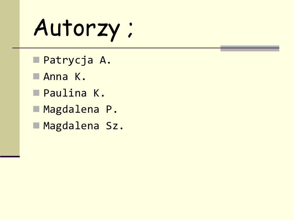 Autorzy ; Patrycja A. Anna K. Paulina K. Magdalena P. Magdalena Sz.