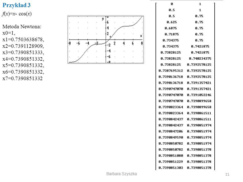 Przykład 3 f(x)=x- cos(x) Metoda Newtona: x0=1, x1=0.7503638678,