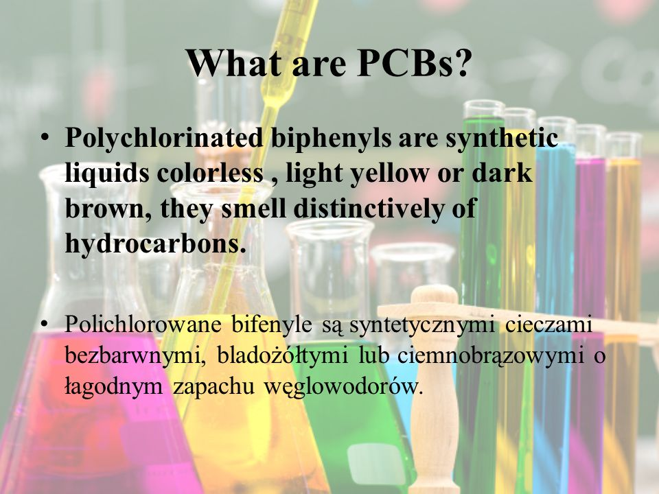 What are PCBs Polychlorinated biphenyls are synthetic liquids colorless , light yellow or dark brown, they smell distinctively of hydrocarbons.
