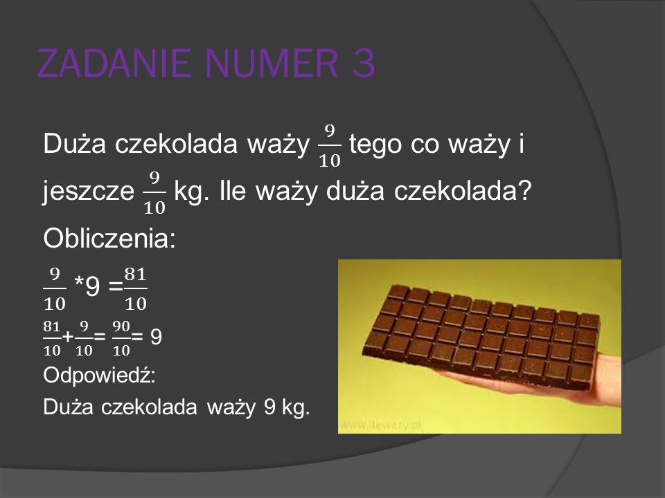 ZADANIE NUMER 3 Duża czekolada waży 9 10 tego co waży i jeszcze 9 10 kg. Ile waży duża czekolada