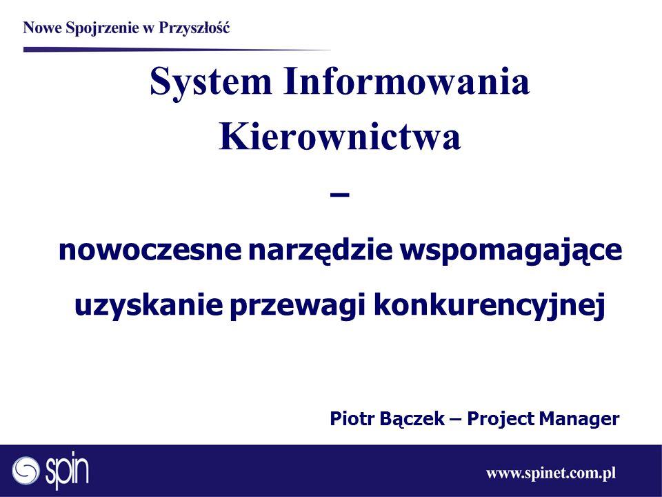 System Informowania Kierownictwa – nowoczesne narzędzie wspomagające uzyskanie przewagi konkurencyjnej Piotr Bączek – Project Manager