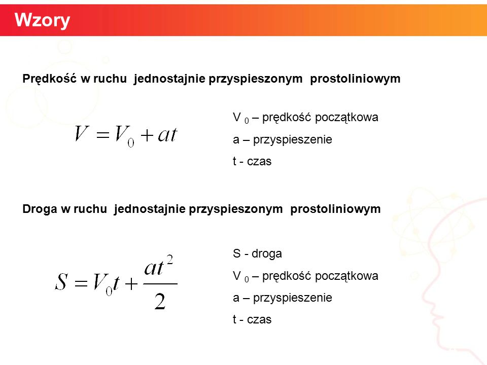 Wzory Prędkość w ruchu jednostajnie przyspieszonym prostoliniowym. V 0 – prędkość początkowa. a – przyspieszenie.