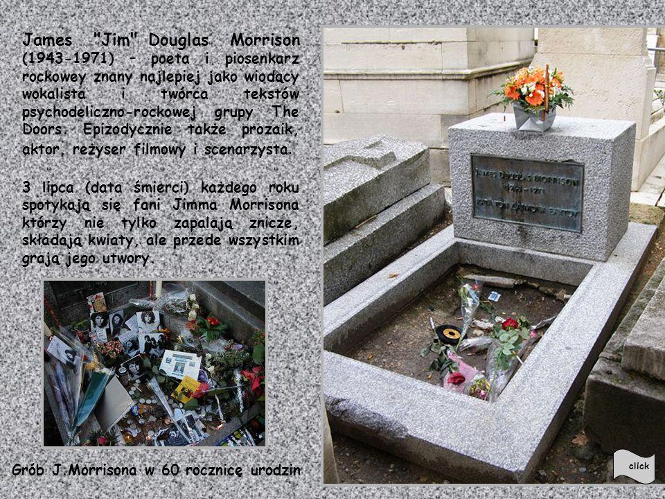James Jim Douglas Morrison (1943-1971) – poeta i piosenkarz rockowey znany najlepiej jako wiodący wokalista i twórca tekstów psychodeliczno-rockowej grupy The Doors. Epizodycznie także prozaik, aktor, reżyser filmowy i scenarzysta.