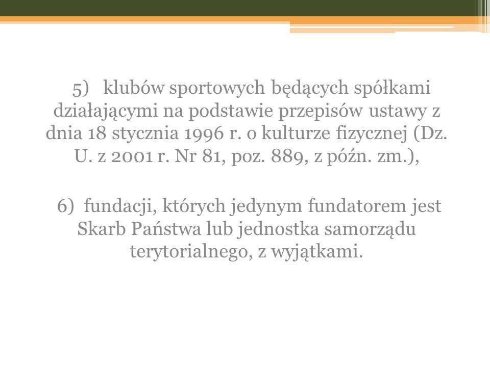 5) klubów sportowych będących spółkami działającymi na podstawie przepisów ustawy z dnia 18 stycznia 1996 r. o kulturze fizycznej (Dz. U. z 2001 r. Nr 81, poz. 889, z późn. zm.),
