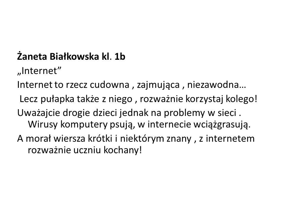 """Żaneta Białkowska kl. 1b """"Internet Internet to rzecz cudowna , zajmująca , niezawodna… Lecz pułapka także z niego , rozważnie korzystaj kolego!"""