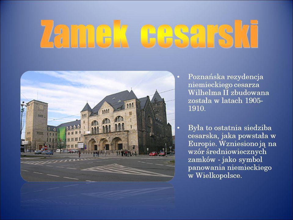 Zamek cesarski Poznańska rezydencja niemieckiego cesarza Wilhelma II zbudowana została w latach 1905-1910.
