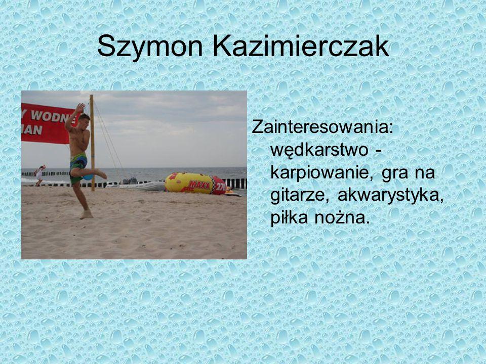 Szymon Kazimierczak Zainteresowania: wędkarstwo - karpiowanie, gra na gitarze, akwarystyka, piłka nożna.