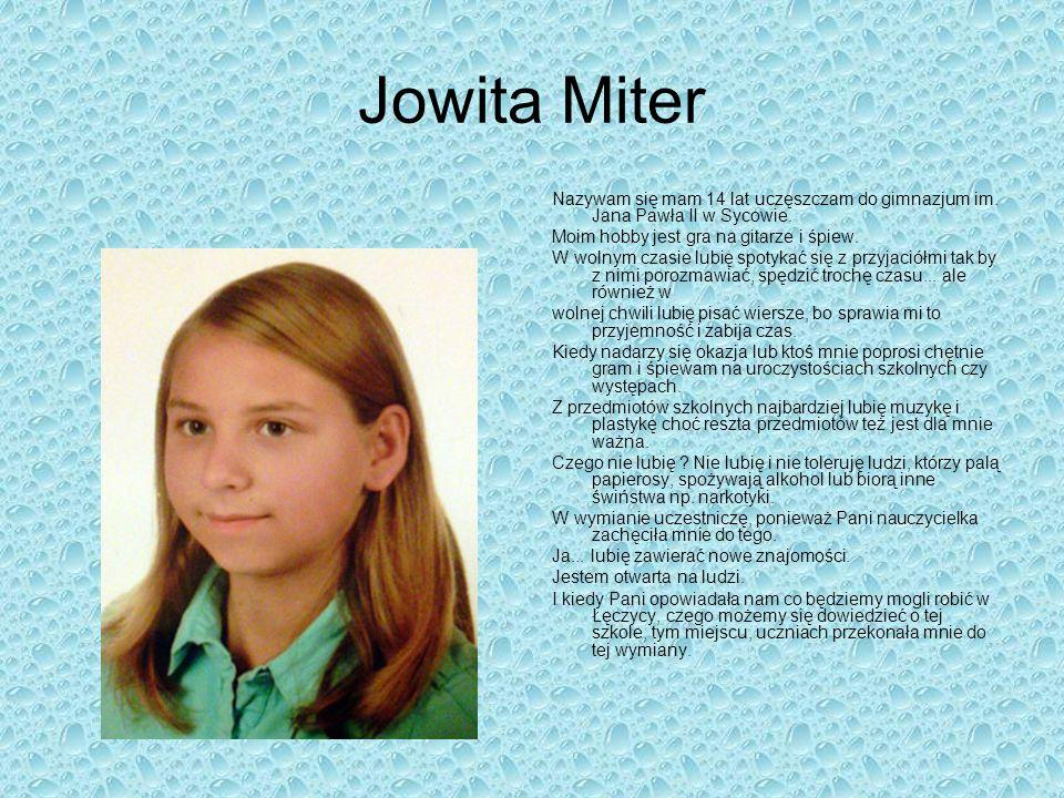 Jowita Miter Nazywam się mam 14 lat uczęszczam do gimnazjum im. Jana Pawła II w Sycowie. Moim hobby jest gra na gitarze i śpiew.