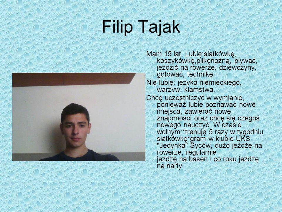 Filip Tajak Mam 15 lat. Lubię:siatkówkę, koszykówkę,piłkęnożną, pływać, jeździć na rowerze, dziewczyny, gotować, technikę.