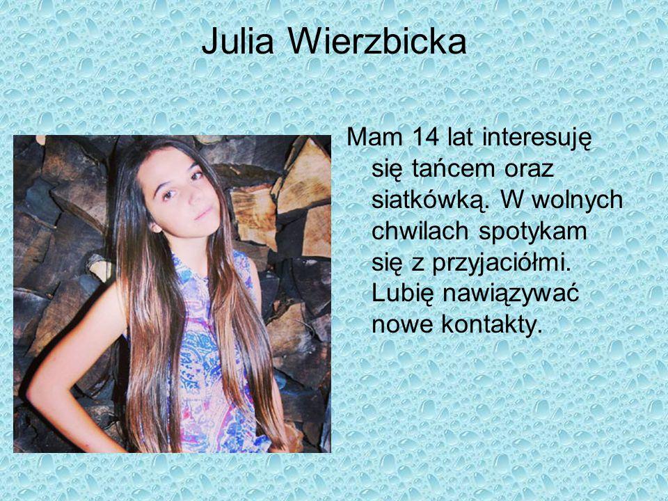 Julia Wierzbicka Mam 14 lat interesuję się tańcem oraz siatkówką.