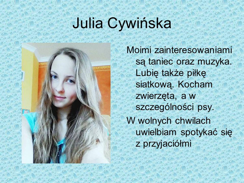 Julia Cywińska Moimi zainteresowaniami są taniec oraz muzyka. Lubię także piłkę siatkową. Kocham zwierzęta, a w szczególności psy.