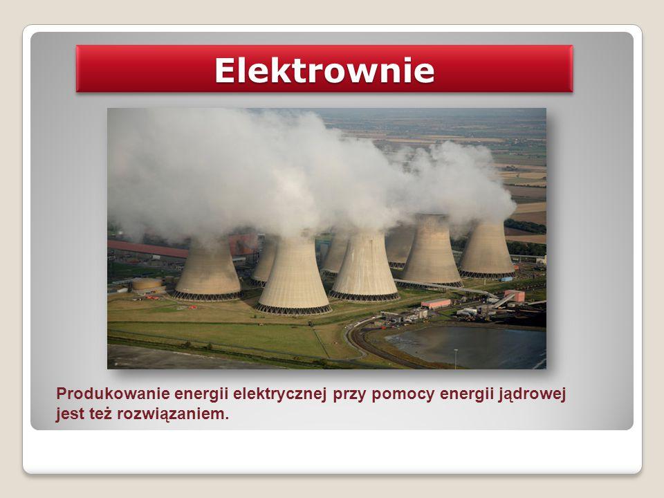 Elektrownie Produkowanie energii elektrycznej przy pomocy energii jądrowej jest też rozwiązaniem.