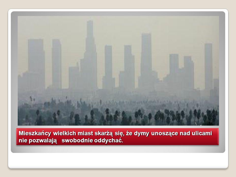 Mieszkańcy wielkich miast skarżą się, że dymy unoszące nad ulicami nie pozwalają swobodnie oddychać.