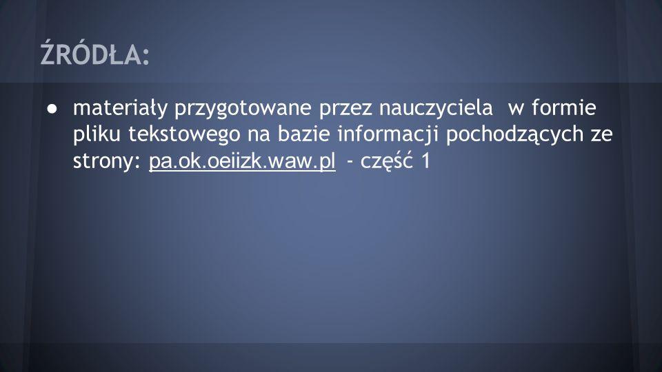 ŹRÓDŁA: materiały przygotowane przez nauczyciela w formie pliku tekstowego na bazie informacji pochodzących ze strony: pa.ok.oeiizk.waw.pl - część 1.