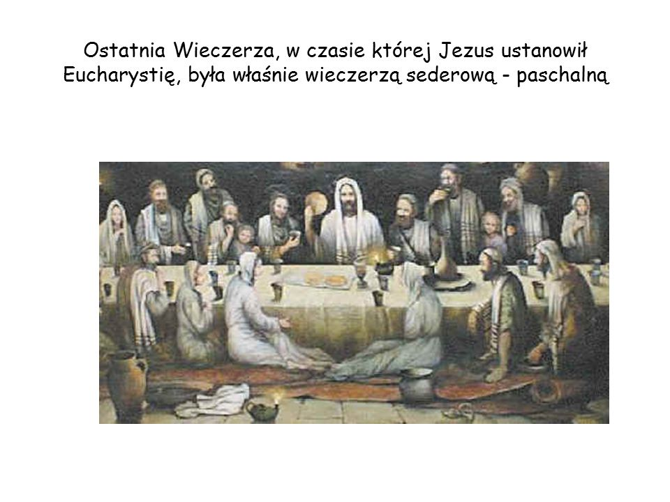 Ostatnia Wieczerza, w czasie której Jezus ustanowił Eucharystię, była właśnie wieczerzą sederową - paschalną