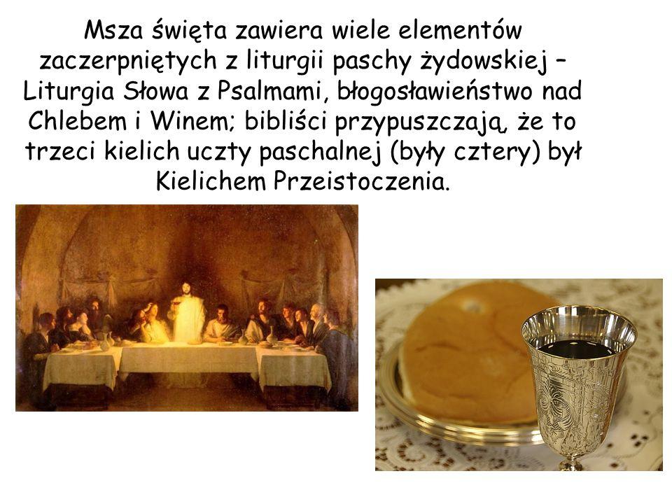 Msza święta zawiera wiele elementów zaczerpniętych z liturgii paschy żydowskiej – Liturgia Słowa z Psalmami, błogosławieństwo nad Chlebem i Winem; bibliści przypuszczają, że to trzeci kielich uczty paschalnej (były cztery) był Kielichem Przeistoczenia.