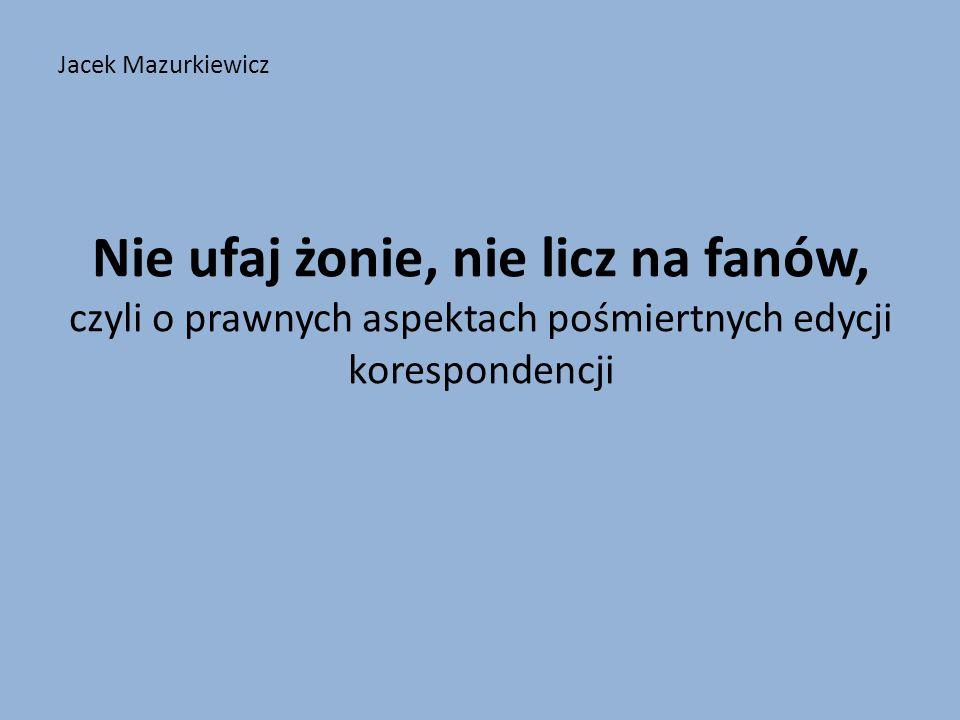 Jacek Mazurkiewicz Nie ufaj żonie, nie licz na fanów, czyli o prawnych aspektach pośmiertnych edycji korespondencji.