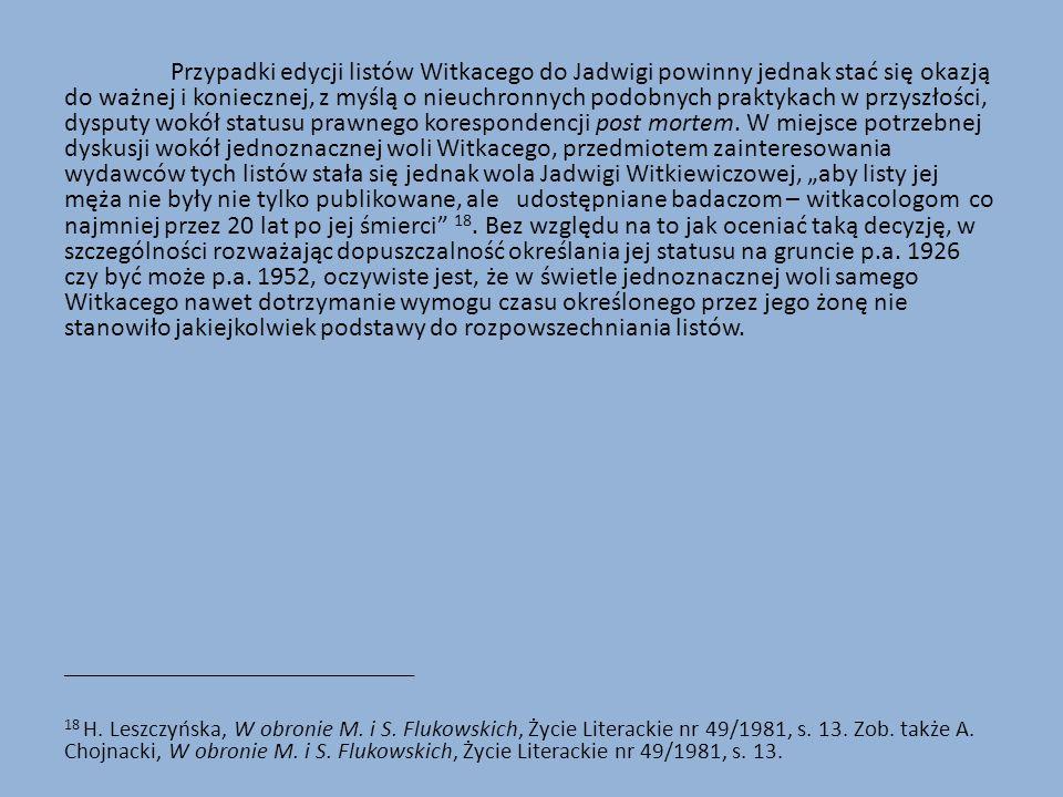 """Przypadki edycji listów Witkacego do Jadwigi powinny jednak stać się okazją do ważnej i koniecznej, z myślą o nieuchronnych podobnych praktykach w przyszłości, dysputy wokół statusu prawnego korespondencji post mortem. W miejsce potrzebnej dyskusji wokół jednoznacznej woli Witkacego, przedmiotem zainteresowania wydawców tych listów stała się jednak wola Jadwigi Witkiewiczowej, """"aby listy jej męża nie były nie tylko publikowane, ale udostępniane badaczom – witkacologom co najmniej przez 20 lat po jej śmierci 18. Bez względu na to jak oceniać taką decyzję, w szczególności rozważając dopuszczalność określania jej statusu na gruncie p.a. 1926 czy być może p.a. 1952, oczywiste jest, że w świetle jednoznacznej woli samego Witkacego nawet dotrzymanie wymogu czasu określonego przez jego żonę nie stanowiło jakiejkolwiek podstawy do rozpowszechniania listów."""