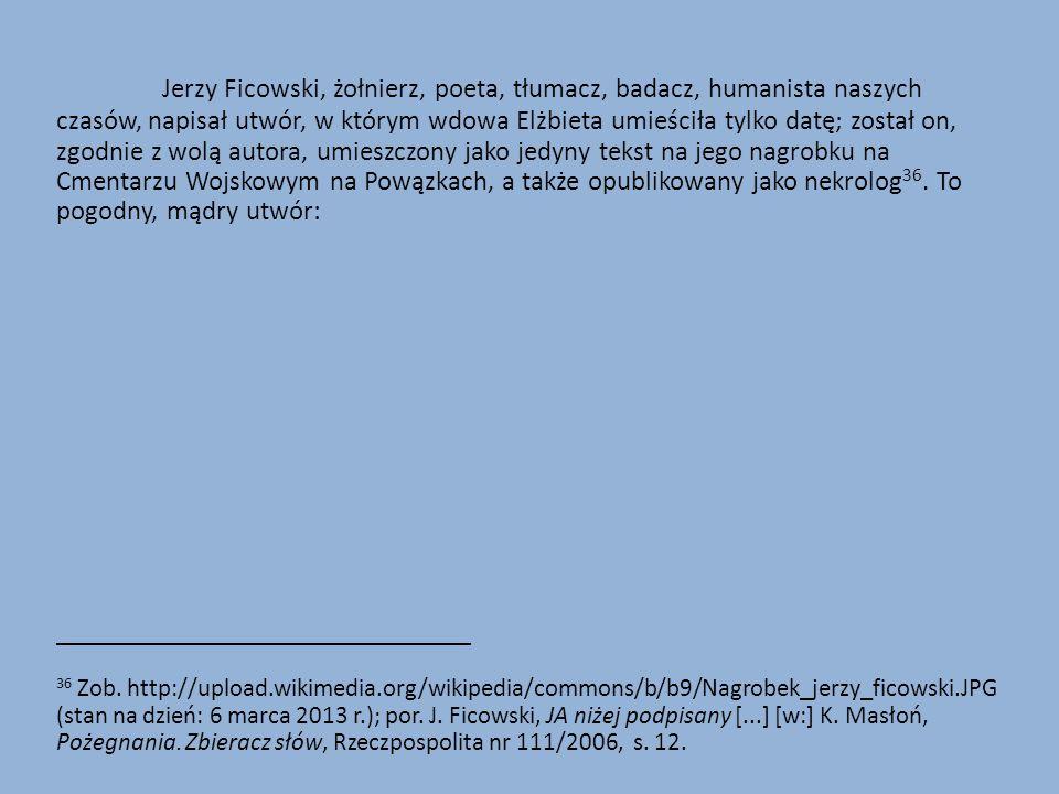 Jerzy Ficowski, żołnierz, poeta, tłumacz, badacz, humanista naszych czasów, napisał utwór, w którym wdowa Elżbieta umieściła tylko datę; został on, zgodnie z wolą autora, umieszczony jako jedyny tekst na jego nagrobku na Cmentarzu Wojskowym na Powązkach, a także opublikowany jako nekrolog36. To pogodny, mądry utwór: