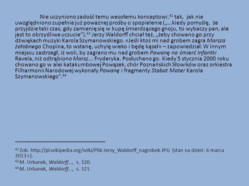"""Nie uczyniono zadość temu wesołemu konceptowi,42 tak, jak nie uwzględniono zupełnie już poważnej prośby o spopielenie (""""...kiedy pomyślę, że przyjdzie taki czas, gdy zamienię się w kupę śmierdzącego gnoju, to wybaczy pan, ale jest to obrzydliwe uczucie ).43 Jerzy Waldorff chciał też, """"żeby chowano go przy dźwiękach muzyki Karola Szymanowskiego. «Jeśli ktoś mi nad grobem zagra Marsza żałobnego Chopina, to wstanę, uchylę wieko i będę kąsał» – zapowiedział. W innym miejscu zastrzegł, iż woli, by zagrano mu nad grobem Pawanę na śmierć Infantki Ravela, niż odtrąbiono Marsz... Fryderyka. Posłuchano go. Kiedy 5 stycznia 2000 roku chowano go w alei katakumbowej Powązek, chór Poznańskich Słowików oraz orkiestra Filharmonii Narodowej wykonały Pawanę i fragmenty Stabat Mater Karola Szymanowskiego .44"""