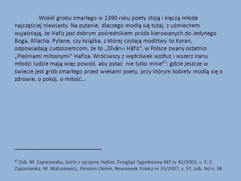 """Wokół grobu zmarłego w 1390 roku poety stoją i klęczą młode najczęściej niewiasty. Na pytanie, dlaczego modlą się tutaj, z uśmiechem wyjaśniają, że Hafiz jest dobrym pośrednikiem próśb kierowanych do Jedynego Boga, Allacha. Pytane, czy książka, z której czytają modlitwy to Koran, odpowiadają cudzoziemcom, że to """"Dīvān-i Hāfiz , w Polsce zwany ostatnio """"Pieśniami miłosnymi Hafiza. Wróciwszy z wędrówek wzdłuż i wszerz Iranu młodzi ludzie mają więc powód, aby pytać nie tylko mnie47: gdzie jeszcze w świecie jest grób zmarłego przed wiekami poety, przy którym kobiety modlą się o zdrowie, o pokój, o miłość…"""