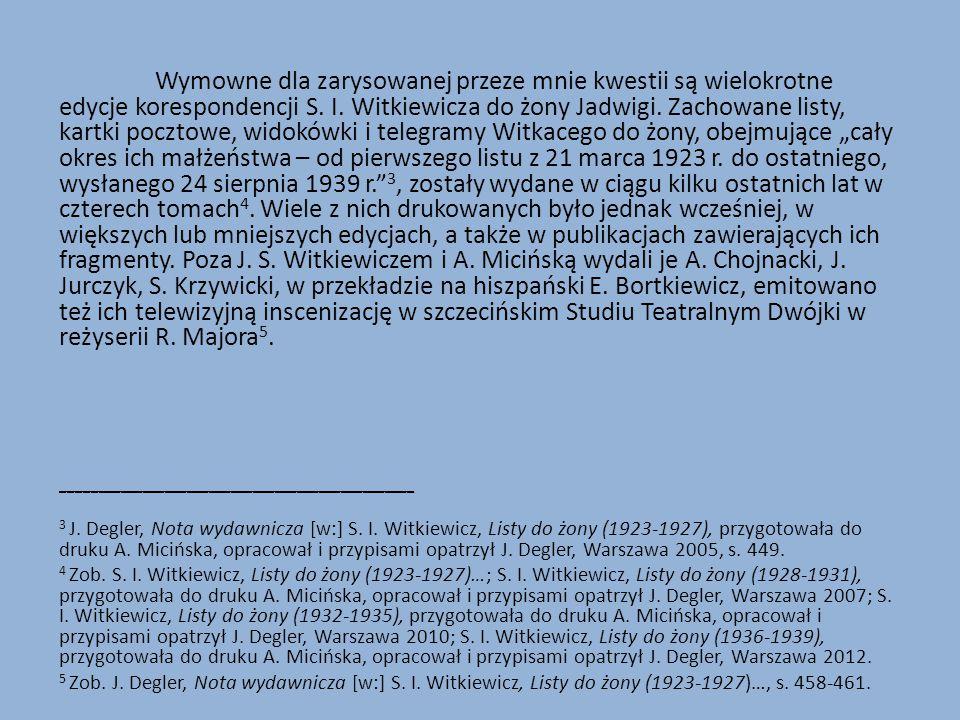 """Wymowne dla zarysowanej przeze mnie kwestii są wielokrotne edycje korespondencji S. I. Witkiewicza do żony Jadwigi. Zachowane listy, kartki pocztowe, widokówki i telegramy Witkacego do żony, obejmujące """"cały okres ich małżeństwa – od pierwszego listu z 21 marca 1923 r. do ostatniego, wysłanego 24 sierpnia 1939 r. 3, zostały wydane w ciągu kilku ostatnich lat w czterech tomach4. Wiele z nich drukowanych było jednak wcześniej, w większych lub mniejszych edycjach, a także w publikacjach zawierających ich fragmenty. Poza J. S. Witkiewiczem i A. Micińską wydali je A. Chojnacki, J. Jurczyk, S. Krzywicki, w przekładzie na hiszpański E. Bortkiewicz, emitowano też ich telewizyjną inscenizację w szczecińskim Studiu Teatralnym Dwójki w reżyserii R. Majora5."""