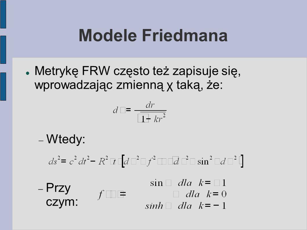 Modele Friedmana Metrykę FRW często też zapisuje się, wprowadzając zmienną χ taką, że: Wtedy: Przy czym: