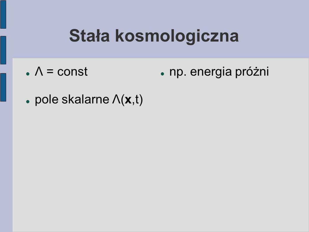 Stała kosmologiczna Λ = const pole skalarne Λ(x,t) np. energia próżni