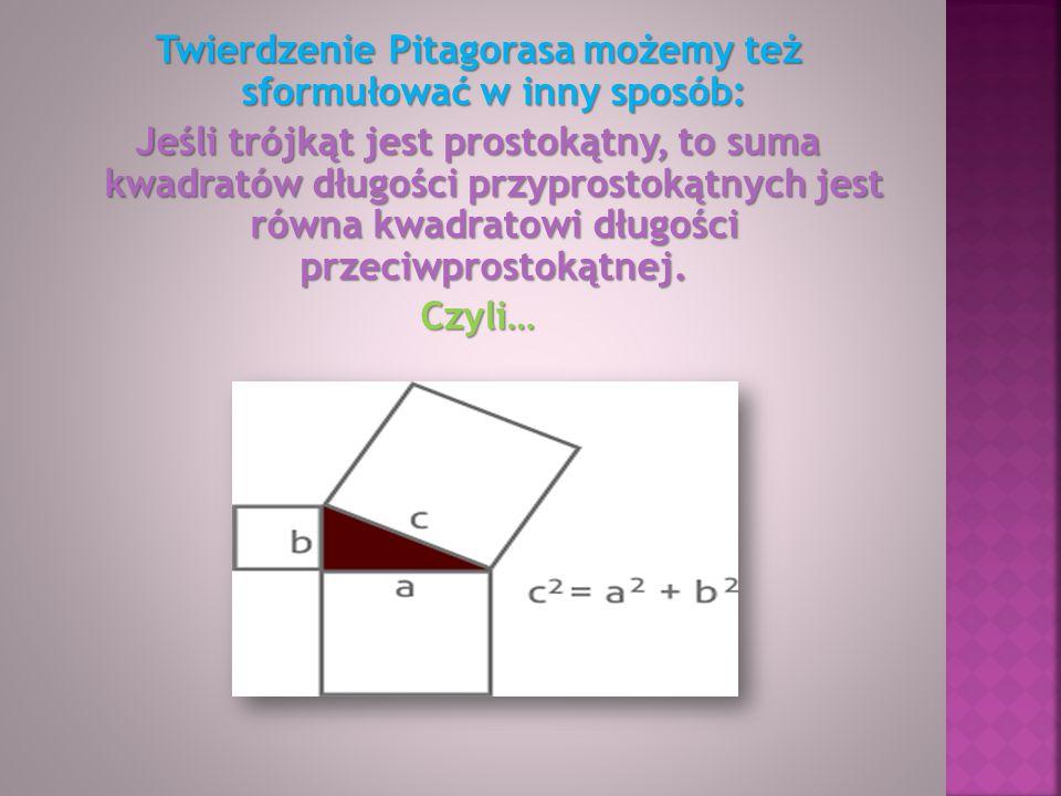 Twierdzenie Pitagorasa możemy też sformułować w inny sposób: Jeśli trójkąt jest prostokątny, to suma kwadratów długości przyprostokątnych jest równa kwadratowi długości przeciwprostokątnej.