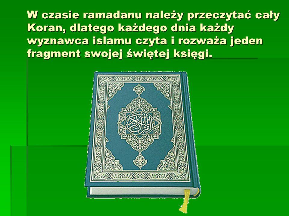 W czasie ramadanu należy przeczytać cały Koran, dlatego każdego dnia każdy wyznawca islamu czyta i rozważa jeden fragment swojej świętej księgi.