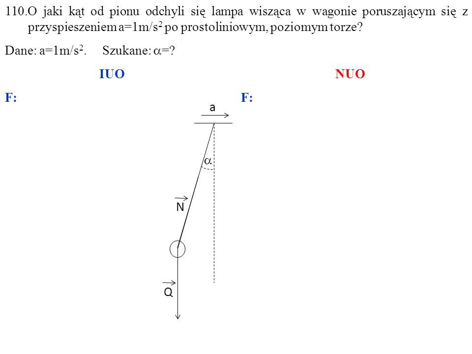 110.O jaki kąt od pionu odchyli się lampa wisząca w wagonie poruszającym się z przyspieszeniem a=1m/s2 po prostoliniowym, poziomym torze