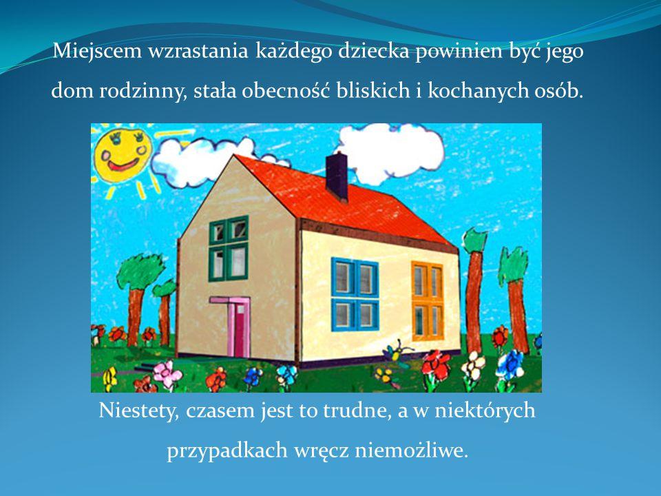 Miejscem wzrastania każdego dziecka powinien być jego dom rodzinny, stała obecność bliskich i kochanych osób.