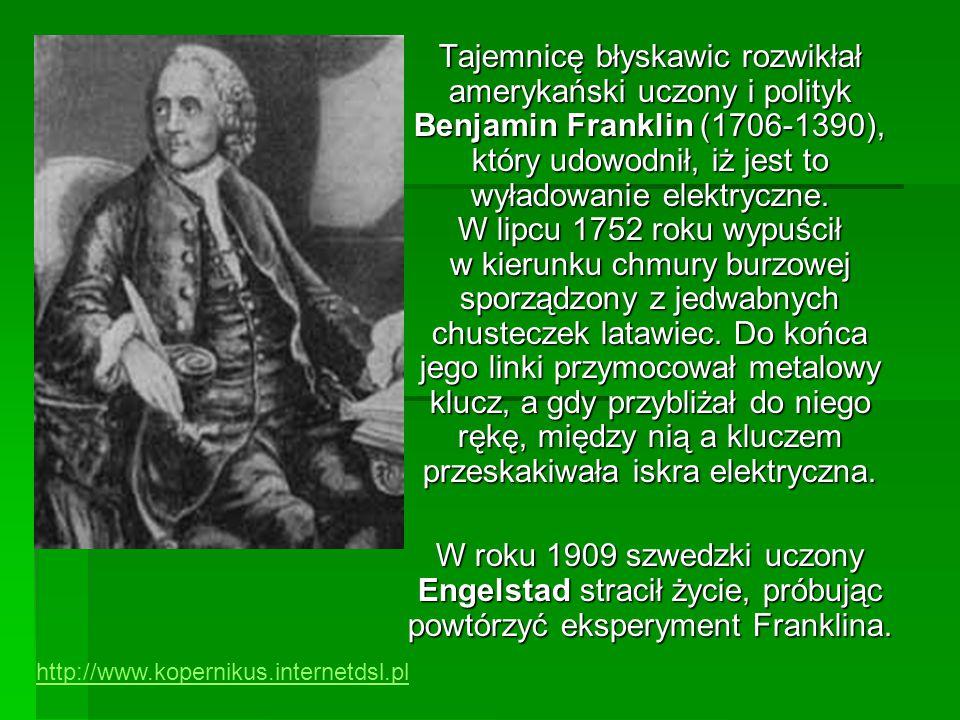 Tajemnicę błyskawic rozwikłał amerykański uczony i polityk Benjamin Franklin (1706-1390), który udowodnił, iż jest to wyładowanie elektryczne. W lipcu 1752 roku wypuścił w kierunku chmury burzowej sporządzony z jedwabnych chusteczek latawiec. Do końca jego linki przymocował metalowy klucz, a gdy przybliżał do niego rękę, między nią a kluczem przeskakiwała iskra elektryczna.