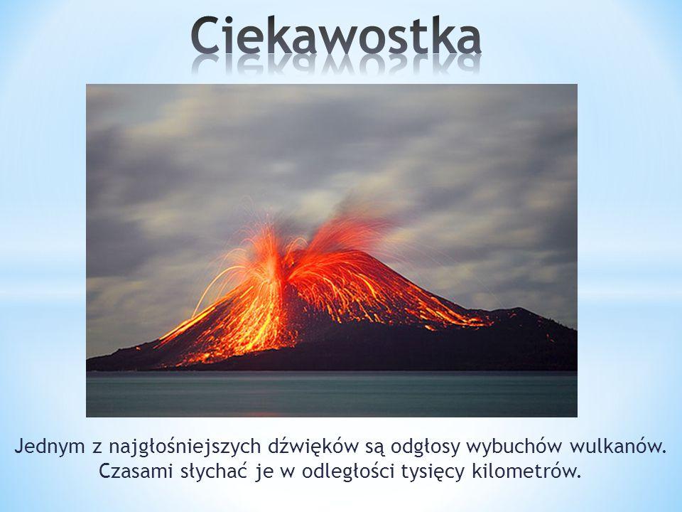 Ciekawostka Jednym z najgłośniejszych dźwięków są odgłosy wybuchów wulkanów.