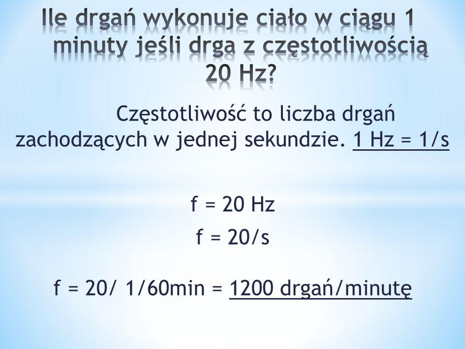 f = 20/s f = 20/ 1/60min = 1200 drgań/minutę