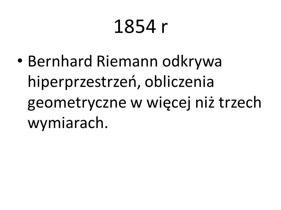 1854 r Bernhard Riemann odkrywa hiperprzestrzeń, obliczenia geometryczne w więcej niż trzech wymiarach.