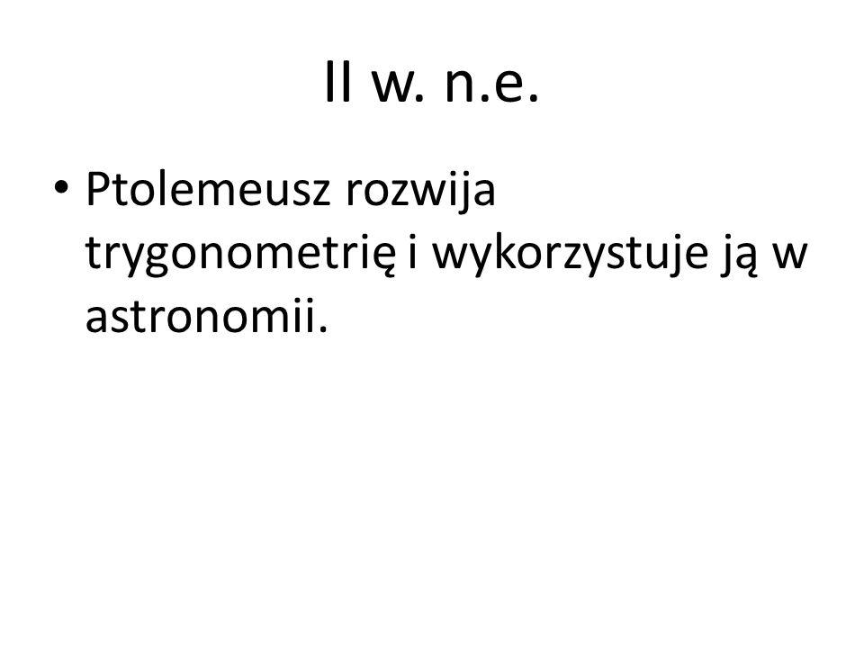 II w. n.e. Ptolemeusz rozwija trygonometrię i wykorzystuje ją w astronomii.