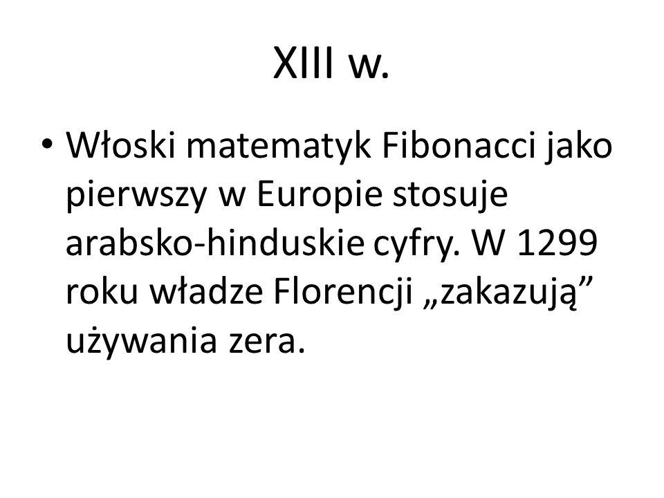 XIII w. Włoski matematyk Fibonacci jako pierwszy w Europie stosuje arabsko-hinduskie cyfry.