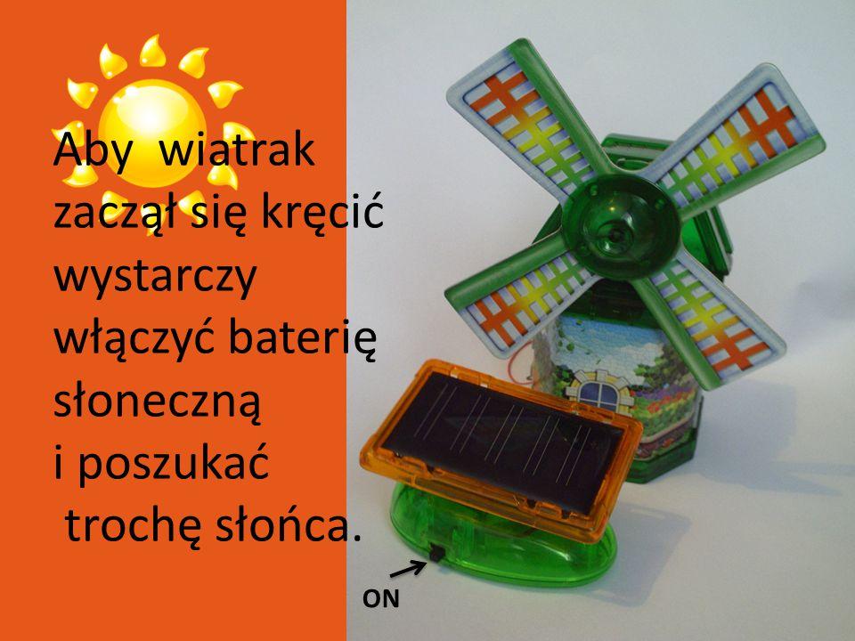 Aby wiatrak zaczął się kręcić wystarczy włączyć baterię słoneczną