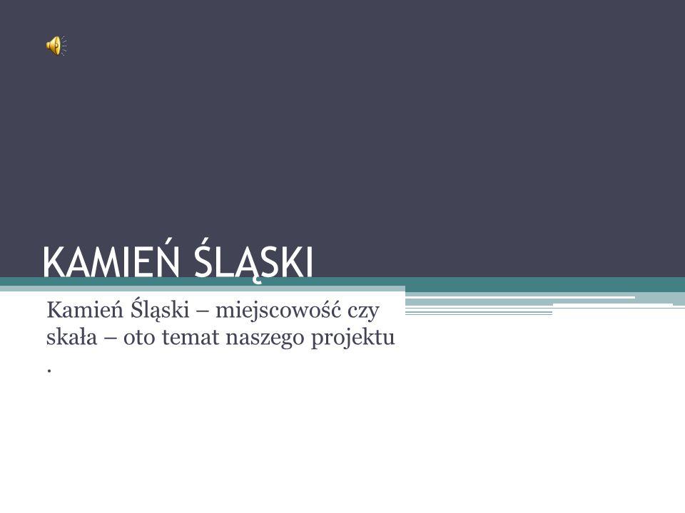 Kamień Śląski – miejscowość czy skała – oto temat naszego projektu .